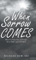 When Sorrow Comes: What Can God, You, and Others Do to Help Cope with Grief?