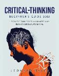 Critical Thinking Beginner's Guide 2021: Learn the Tools to Think Smarter and Reach Your Ideal Potential
