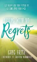 Living with No Regrets: Get Ready for Your Future by Getting Over Your Past