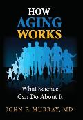 How Aging Works: What Science Can Do about It