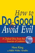 How to Do Good & Avoid Evil: A Global Ethic from the Sources of Judaism