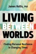 Living Between Worlds Finding Personal Resilience in Changing Times