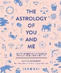 Astrology of You & Me How to Understand & Improve Every Relationship in Your Life