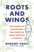 Roots & Wings Ten Lessons of Motherhood that Helped Me Create & Run a Company