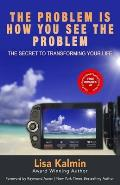 The Problem Is How You See The Problem: The Secret To Transforming Your Life