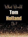 What Would Tom Holland Do?: Large Notebook/Diary/Journal for Writing 100 Pages, Tom Holland Gift for Fans