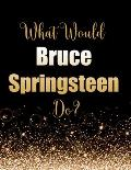 What Would Bruce Springsteen Do?: Large Notebook/Diary/Journal for Writing 100 Pages, Bruce Springsteen Gift for Fans