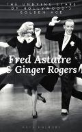 Fred Astaire & Ginger Rogers: THE UNDYING STARS OF HOLLYWOOD'S GOLDEN AGE: A Fred Astaire & Ginger Rogers Biography
