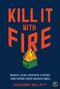 Kill It with Fire Manage Aging Computer Systems & Future Proof Modern Ones