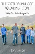 The Gospel of Manhood According to Dad: A Young Man's Guide to Becoming a Man