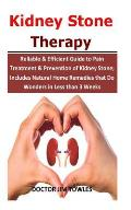 Kidney Stone Therapy: Reliable & Efficient Guide to Pain Treatment & Prevention of Kidney Stone; Includes Natural Home Remedies that Do Wond