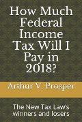 How Much Federal Income Tax Will I Pay in 2018?: The New Tax Law's Winners and Losers
