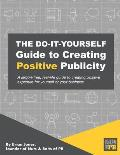 The Do-It-Yourself Guide To Creating Positive Publicity: A jargon-free, real-life guide to creating positive exposure for yourself or your business