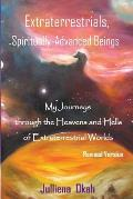 Extraterrestrials, Spiritually-Advanced Beings: My Journeys Through the Heavens and Hells of Extraterrestrial Worlds.