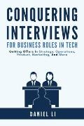 Conquering Interviews for Business Roles in Tech: Getting Job Offers in Strategy, Operations, Product, Marketing, and More