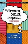 Dream, Build, Repeat: Harness Fear To Confidently Pursue Your Biggest Dreams