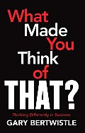 What Made You Think of That?: Thinking Differently about Business