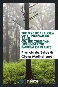 The Mystical Flora of St. Francis de Sales: Or, the Christian Life Under the Emblem of Plants