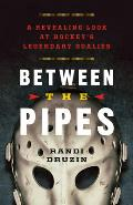 Between The Pipes A Revealing Look At Hockeys Legendary Goalies