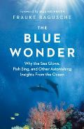 Blue Wonder Why the Sea Glows Fish Sing & Other Astonishing Insights from the Ocean