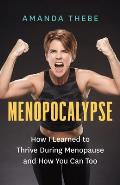 Menopocalypse How I Learned to Thrive During Menopause & How You Can Too