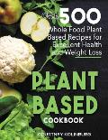 Plant-Based Cookbook: Over 500 Whole Food Plant-Based Recipes for Excellent Health and Weight Loss