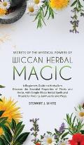 Secrets of the Mystical Powers of Wiccan Herbal Magic: A Beginners Guide to Herbalism. Discover the Essential Properties of Plants and Herbs, with Sim