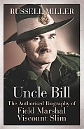 Uncle Bill The Authorised Biography of Field Marshal Viscount Slim