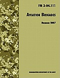 Aviation Brigades: The Official U.S. Army Field Manual FM 3-04.111 (7 December 2007 revision)