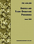Airfield and Flight Operations Procedures: The Official U.S. Army Field Manual FM 3-04.300 (August 2008 Revision)