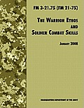 The Warrior Ethos and Soldier Combat Skills: The Official U.S. Army Field Manual FM 3-21.75 (FM 21-75), 28 January 2008 Revision