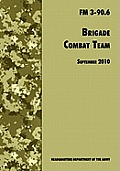 Brigade Combat Team: The Official U.S. Army Field Manual FM 3 90.6 (14 September 2010)