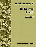 The Targeting Process: The Official U.S. Army FM 3-60 (FM 6-20-10), 26th November 2010 Revision