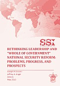Rethinking Leadership and whole of Government National Security Reform: Problems, Progress, and Prospect