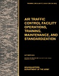 Aviation Traffic Control Facility Operations, Training, Maintenance, and Standardization: The Official U.S. Army Training Circular Tc 3-04.81
