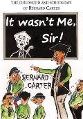 It Wasn't Me Sir!: the Childhood and Schooldays of Bernard Carter