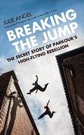 Breaking the Jump The secret story of Parkours high flying rebellion