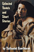 Collected Novels and Short Stories by Nathaniel Hawthorne (Complete and Unabridged) Including the Scarlet Letter, the House of the Seven Gables, the B