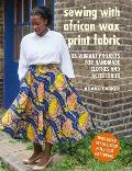 Sewing with African Wax Print Fabric 25 vibrant projects for handmade clothes & accessories