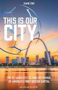 This Is Our City: The St. Louis City SC and the Revival of America's First Soccer Capital