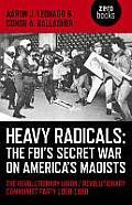 Heavy Radicals - The Fbi's Secret War on America's Maoists: The Revolutionary Union / Revolutionary Communist Party 1968-1980