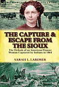 The Capture and Escape from the Sioux: The Ordeals of an American Pioneer Woman Captured by Indians in 1864