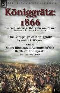 K?niggr?tz: 1866: the Epic Conflict of the Seven Week's War between Prussia & Austria-The Campaign of K?niggr?tz by Arthur L. Wagn