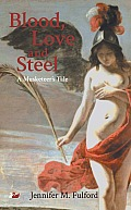 Blood Love & Steel A Musketeers Tale