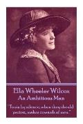 Ella Wheeler Wilcox's an Ambitious Man: to Sin by Silence, When They Should Protest, Makes Cowards of Men.