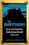 Brontesaurus An A Z of Charlotte Emily & Anne Bronte & Branwell