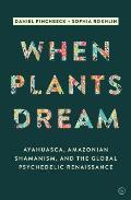 When Plants Dream Ayahuasca Amazonian Shamanism & the Global Psychedelic Renaissance