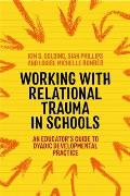 Working with Relational Trauma in Schools: An Educator's Guide to Using Dyadic Developmental Practice