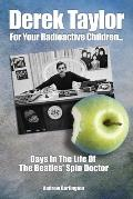 Derek Taylor: For Your Radioactive Children: Days in the Life of the Beatles' Spin Doctor
