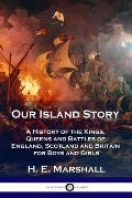 Our Island Story: A History of the Kings, Queens and Battles of England, Scotland and Britain for Boys and Girls